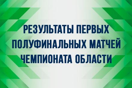 Результаты первых полуфинальных матчей Чемпионата Области